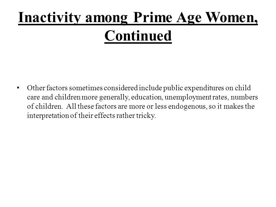 Inactivity among Prime Age Women, Continued Other factors sometimes considered include public expenditures on child care and children more generally, education, unemployment rates, numbers of children.
