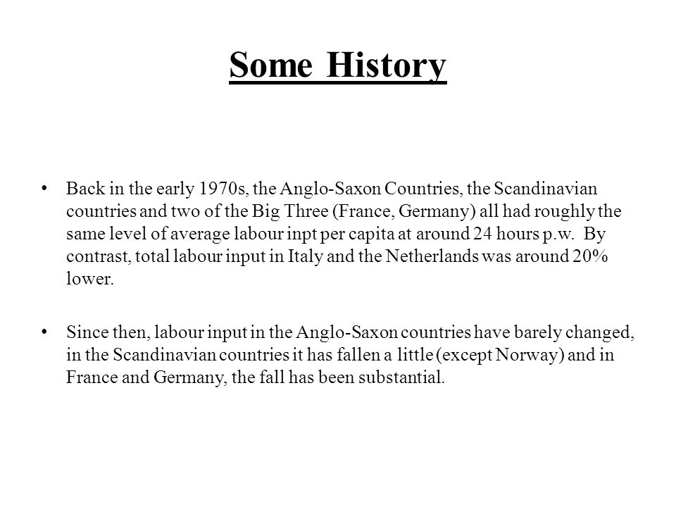 Some History Back in the early 1970s, the Anglo-Saxon Countries, the Scandinavian countries and two of the Big Three (France, Germany) all had roughly the same level of average labour inpt per capita at around 24 hours p.w.