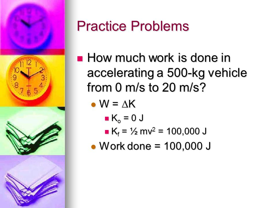 Practice Problems How much work is done in accelerating a 500-kg vehicle from 0 m/s to 20 m/s? W = K Ko = 0 J Kf = ½ mv2 = 100,000 J Work done = 100,0