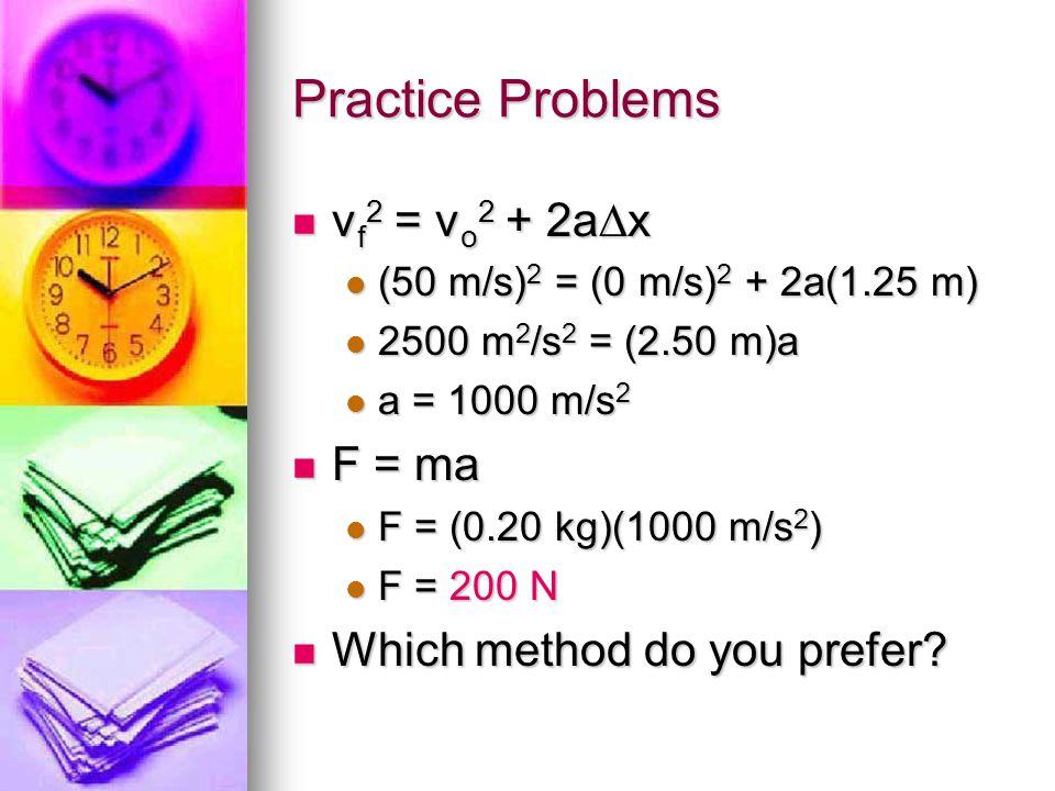 Practice Problems vf2 = vo2 + 2ax (50 m/s)2 = (0 m/s)2 + 2a(1.25 m) 2500 m2/s2 = (2.50 m)a a = 1000 m/s2 F = ma F = (0.20 kg)(1000 m/s2) F = 200 N Which method do you prefer?