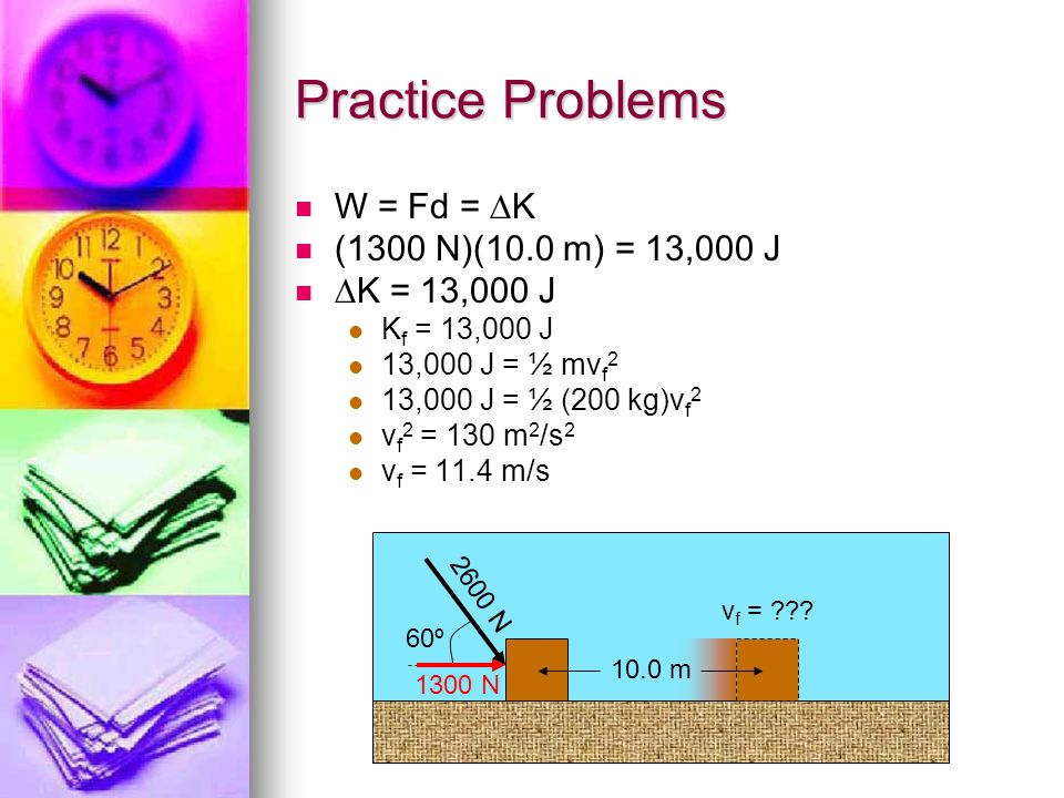 Practice Problems W = Fd = K (1300 N)(10.0 m) = 13,000 J K = 13,000 J K f = 13,000 J 13,000 J = ½ mv f 2 13,000 J = ½ (200 kg)v f 2 v f 2 = 130 m 2 /s 2 v f = 11.4 m/s 2600 N 60º 10.0 m v f = ??.