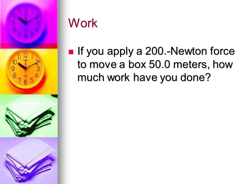 Work If you apply a 200.-Newton force to move a box 50.0 meters, how much work have you done?