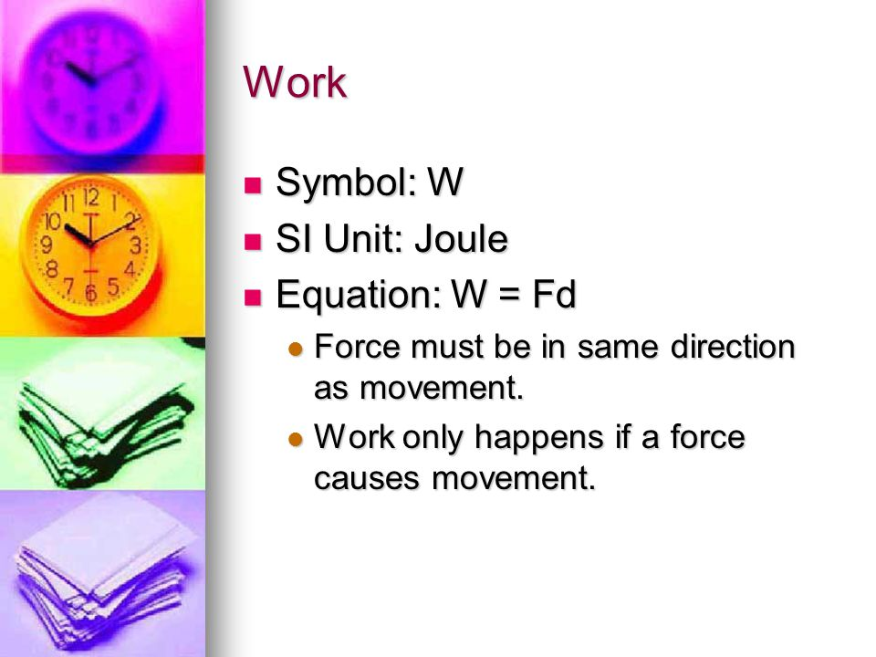 Work Symbol: W SI Unit: Joule Equation: W = Fd Force must be in same direction as movement. Work only happens if a force causes movement.
