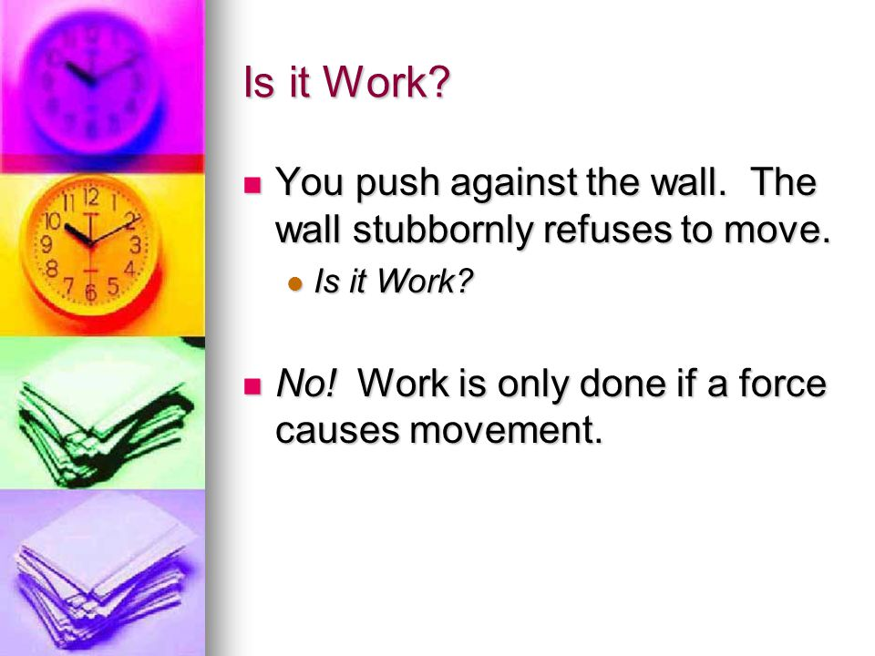 Is it Work? You push against the wall. The wall stubbornly refuses to move. Is it Work? No! Work is only done if a force causes movement.