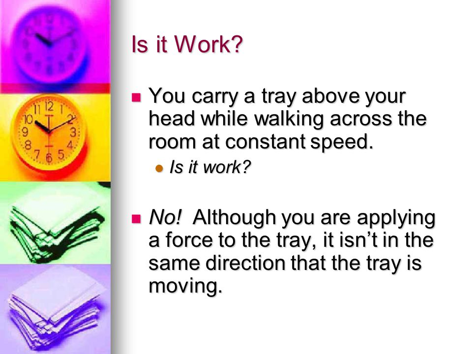You carry a tray above your head while walking across the room at constant speed. Is it work? No! Although you are applying a force to the tray, it is