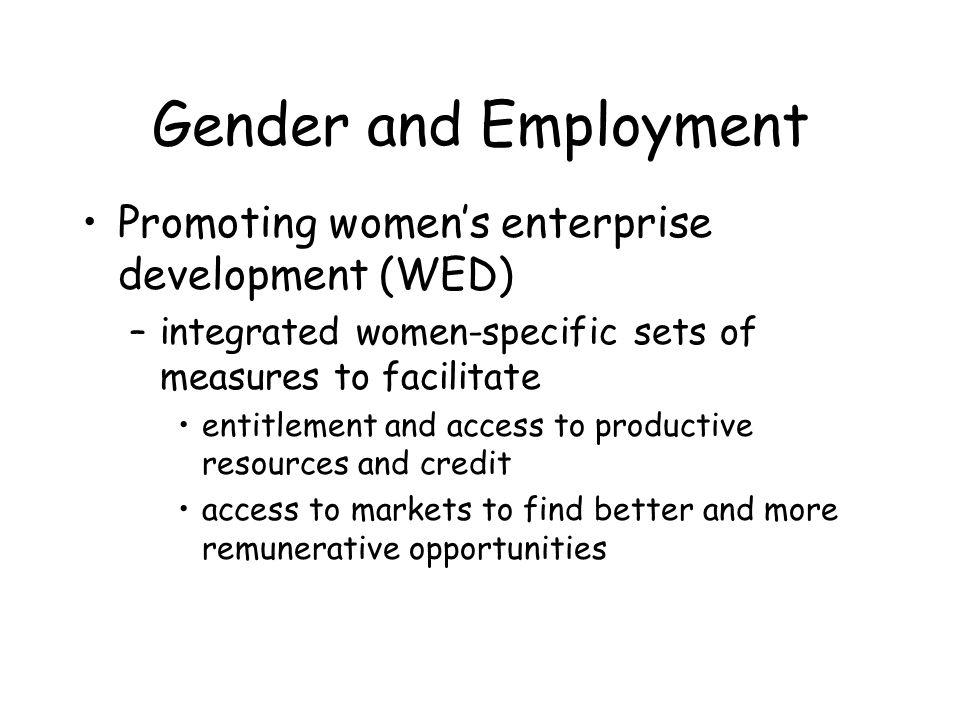 Gender and Employment Promoting womens enterprise development (WED) –integrated women-specific sets of measures to facilitate entitlement and access to productive resources and credit access to markets to find better and more remunerative opportunities