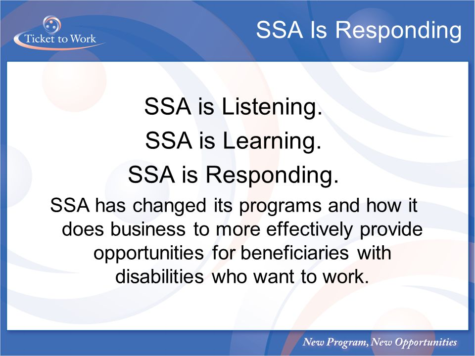 SSA Is Responding SSA is Listening. SSA is Learning. SSA is Responding. SSA has changed its programs and how it does business to more effectively prov