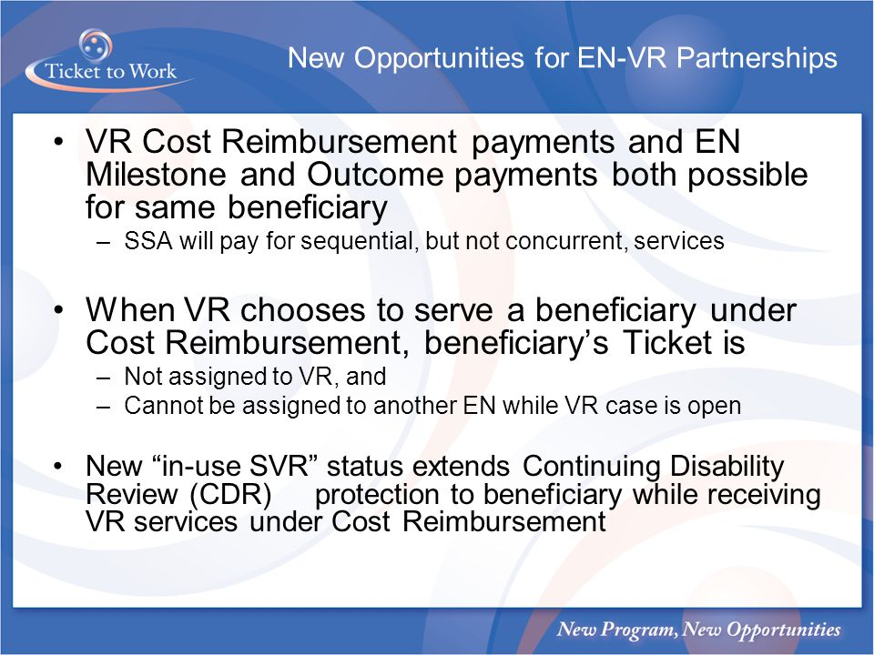 New Opportunities for EN-VR Partnerships VR Cost Reimbursement payments and EN Milestone and Outcome payments both possible for same beneficiary –SSA