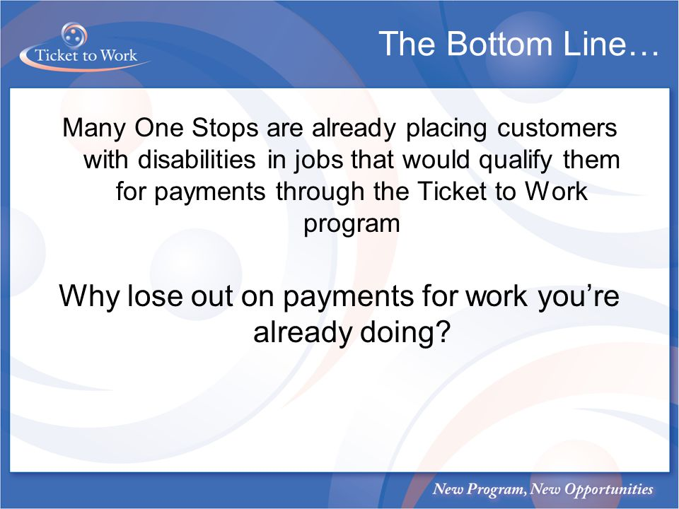 The Bottom Line… Many One Stops are already placing customers with disabilities in jobs that would qualify them for payments through the Ticket to Wor