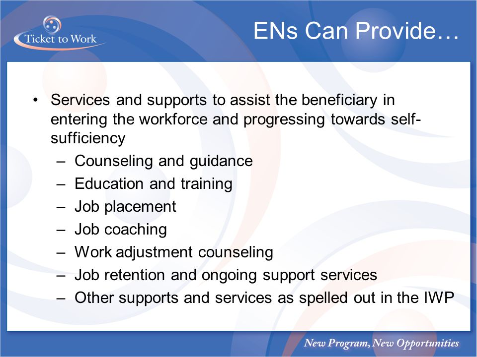 ENs Can Provide… Services and supports to assist the beneficiary in entering the workforce and progressing towards self- sufficiency –Counseling and g