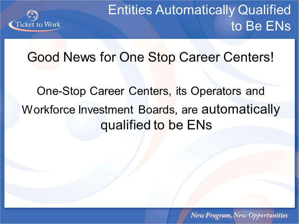 Entities Automatically Qualified to Be ENs Good News for One Stop Career Centers! One-Stop Career Centers, its Operators and Workforce Investment Boar