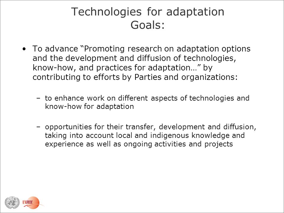 Technologies for adaptation Goals: To advance Promoting research on adaptation options and the development and diffusion of technologies, know-how, and practices for adaptation… by contributing to efforts by Parties and organizations: –to enhance work on different aspects of technologies and know-how for adaptation –opportunities for their transfer, development and diffusion, taking into account local and indigenous knowledge and experience as well as ongoing activities and projects
