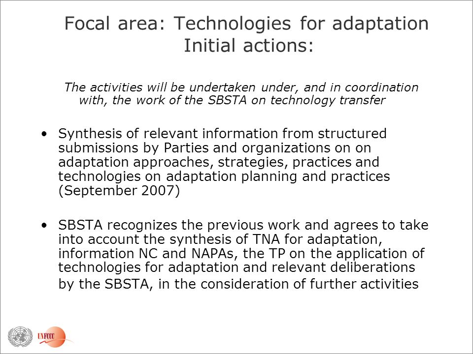 Focal area: Technologies for adaptation Initial actions: The activities will be undertaken under, and in coordination with, the work of the SBSTA on technology transfer Synthesis of relevant information from structured submissions by Parties and organizations on on adaptation approaches, strategies, practices and technologies on adaptation planning and practices (September 2007) SBSTA recognizes the previous work and agrees to take into account the synthesis of TNA for adaptation, information NC and NAPAs, the TP on the application of technologies for adaptation and relevant deliberations by the SBSTA, in the consideration of further activities