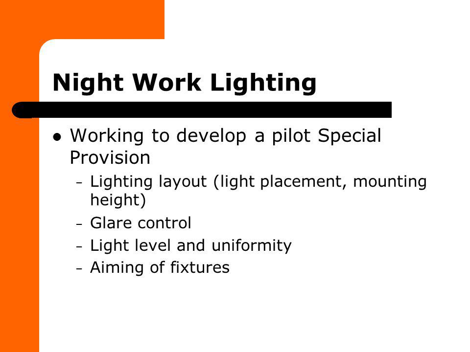 Night Work Lighting Working to develop a pilot Special Provision – Lighting layout (light placement, mounting height) – Glare control – Light level an