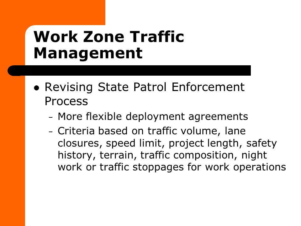 Work Zone Traffic Management Revising State Patrol Enforcement Process – More flexible deployment agreements – Criteria based on traffic volume, lane