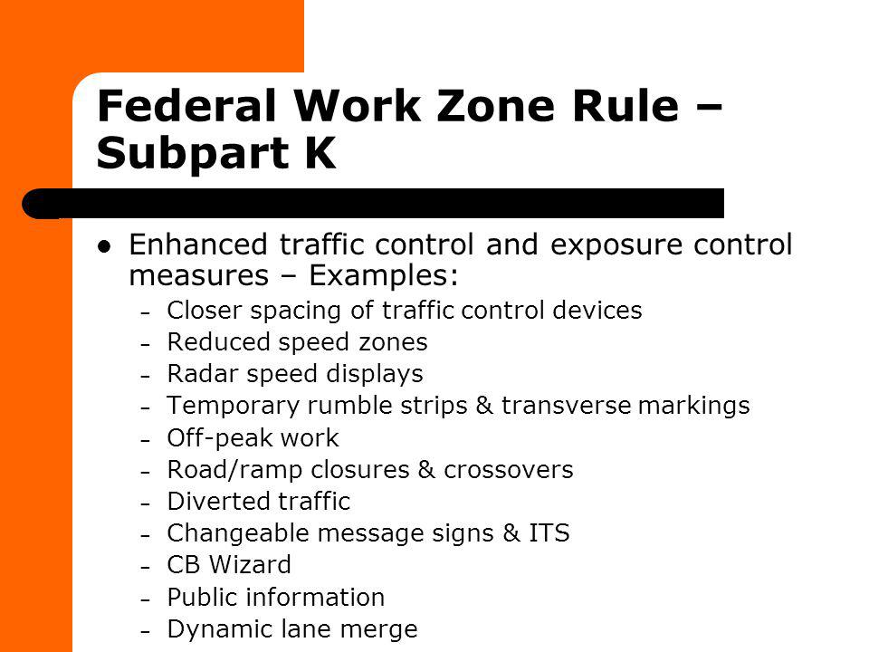 Federal Work Zone Rule – Subpart K Enhanced traffic control and exposure control measures – Examples: – Closer spacing of traffic control devices – Re