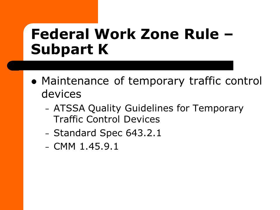 Federal Work Zone Rule – Subpart K Maintenance of temporary traffic control devices – ATSSA Quality Guidelines for Temporary Traffic Control Devices –