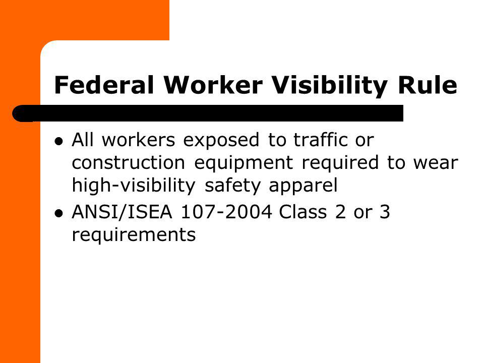 Federal Worker Visibility Rule All workers exposed to traffic or construction equipment required to wear high-visibility safety apparel ANSI/ISEA 107-