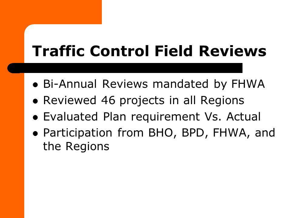 Traffic Control Field Reviews Bi-Annual Reviews mandated by FHWA Reviewed 46 projects in all Regions Evaluated Plan requirement Vs. Actual Participati