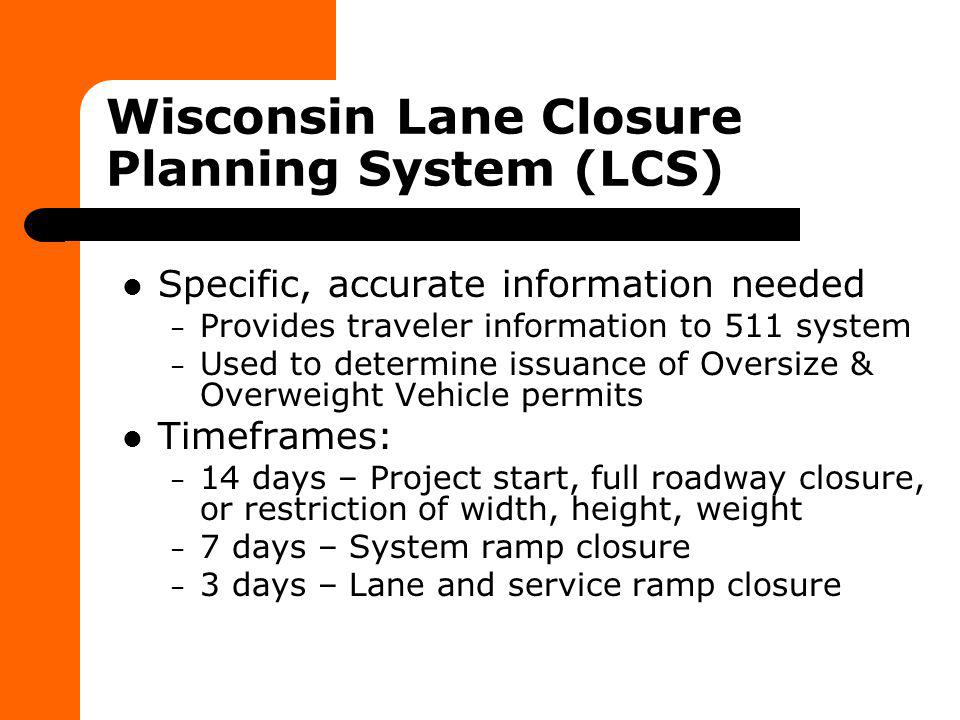 Wisconsin Lane Closure Planning System (LCS) Specific, accurate information needed – Provides traveler information to 511 system – Used to determine i