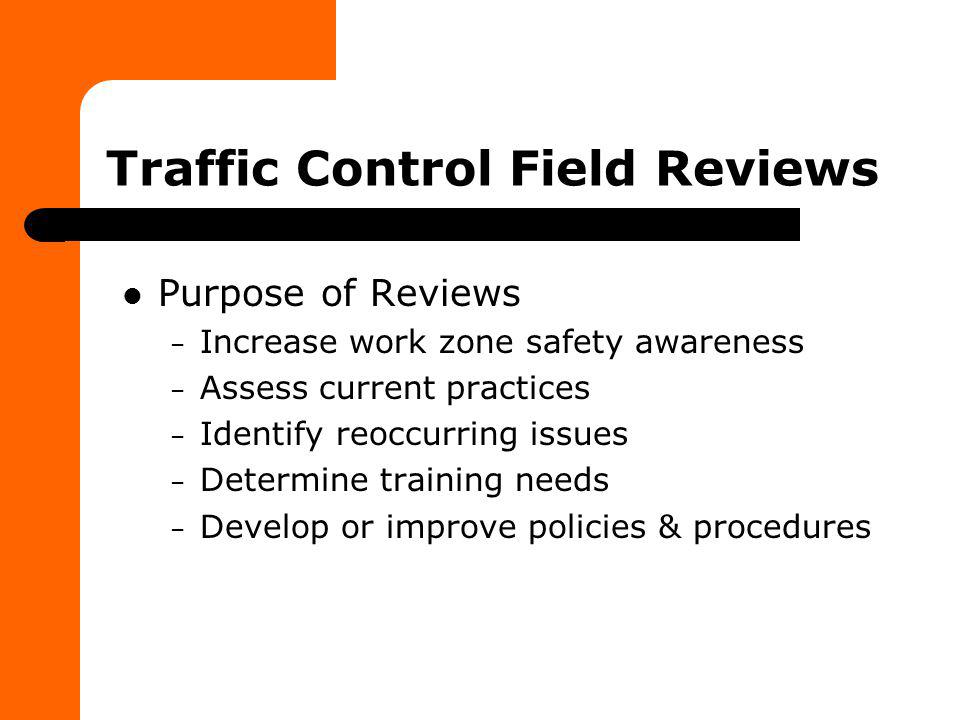 Traffic Control Field Reviews Purpose of Reviews – Increase work zone safety awareness – Assess current practices – Identify reoccurring issues – Dete