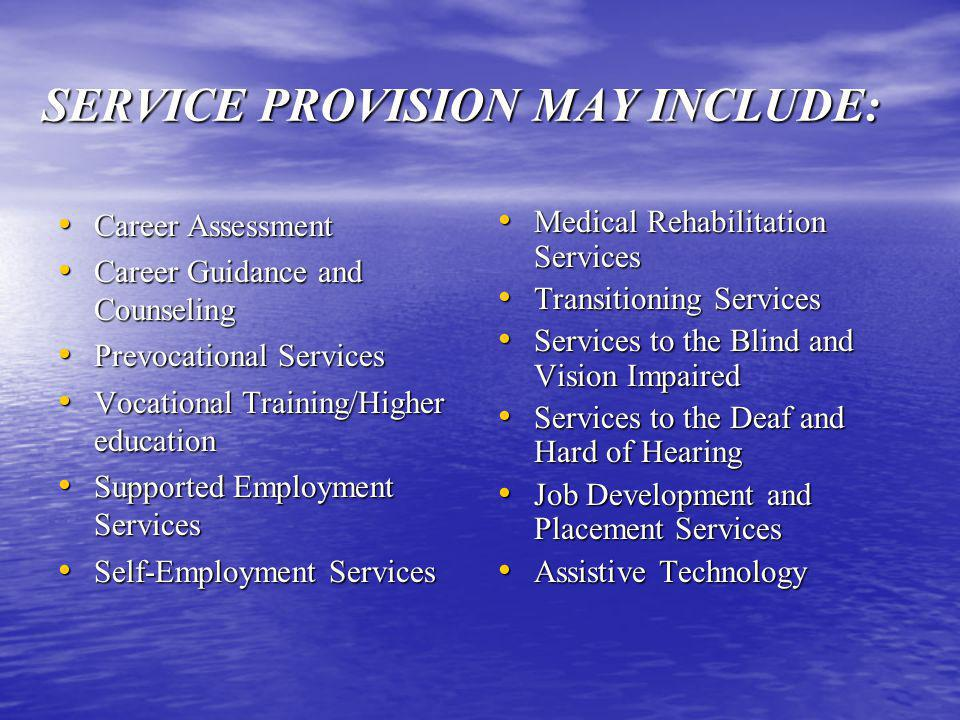 SERVICE PROVISION MAY INCLUDE: Career Assessment Career Assessment Career Guidance and Counseling Career Guidance and Counseling Prevocational Services Prevocational Services Vocational Training/Higher education Vocational Training/Higher education Supported Employment Services Supported Employment Services Self-Employment Services Self-Employment Services Medical Rehabilitation Services Medical Rehabilitation Services Transitioning Services Transitioning Services Services to the Blind and Vision Impaired Services to the Blind and Vision Impaired Services to the Deaf and Hard of Hearing Services to the Deaf and Hard of Hearing Job Development and Placement Services Job Development and Placement Services Assistive Technology Assistive Technology
