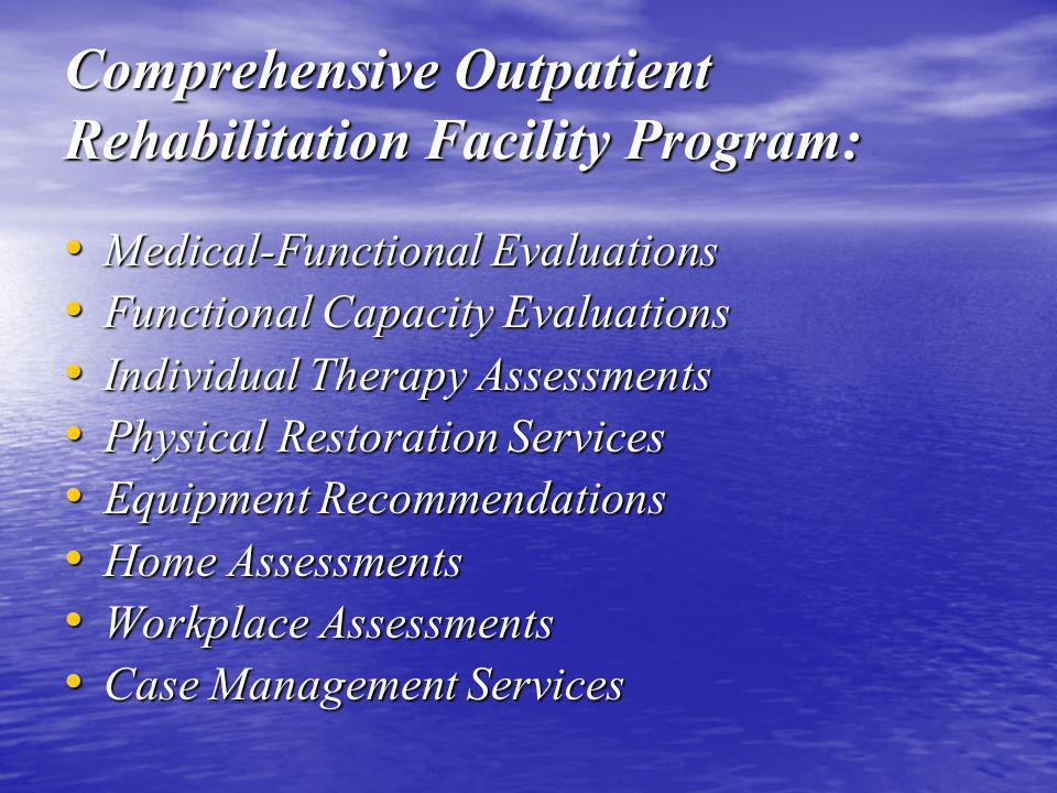 Comprehensive Outpatient Rehabilitation Facility Program: Medical-Functional Evaluations Medical-Functional Evaluations Functional Capacity Evaluations Functional Capacity Evaluations Individual Therapy Assessments Individual Therapy Assessments Physical Restoration Services Physical Restoration Services Equipment Recommendations Equipment Recommendations Home Assessments Home Assessments Workplace Assessments Workplace Assessments Case Management Services Case Management Services