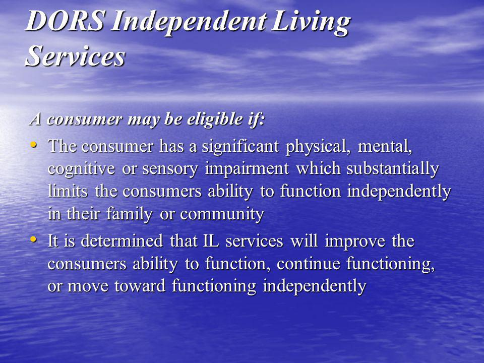 DORS Independent Living Services A consumer may be eligible if: The consumer has a significant physical, mental, cognitive or sensory impairment which substantially limits the consumers ability to function independently in their family or community The consumer has a significant physical, mental, cognitive or sensory impairment which substantially limits the consumers ability to function independently in their family or community It is determined that IL services will improve the consumers ability to function, continue functioning, or move toward functioning independently It is determined that IL services will improve the consumers ability to function, continue functioning, or move toward functioning independently