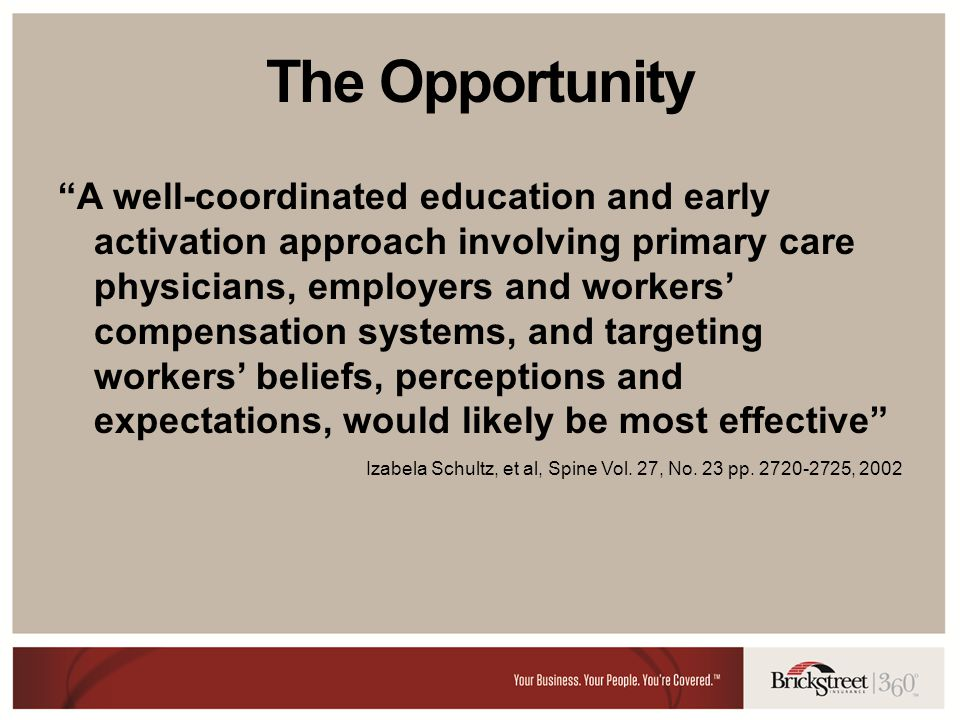 The Opportunity A well-coordinated education and early activation approach involving primary care physicians, employers and workers compensation systems, and targeting workers beliefs, perceptions and expectations, would likely be most effective Izabela Schultz, et al, Spine Vol.