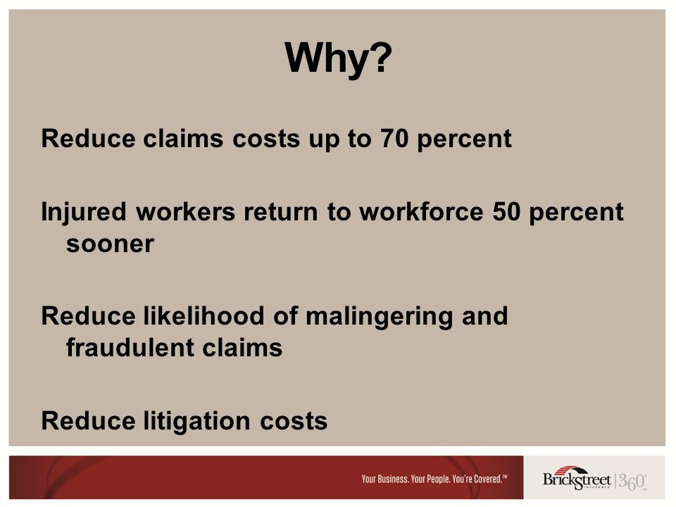Why? Reduce claims costs up to 70 percent Injured workers return to workforce 50 percent sooner Reduce likelihood of malingering and fraudulent claims