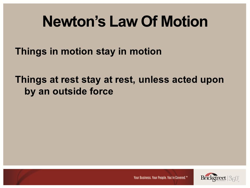 Newtons Law Of Motion Things in motion stay in motion Things at rest stay at rest, unless acted upon by an outside force