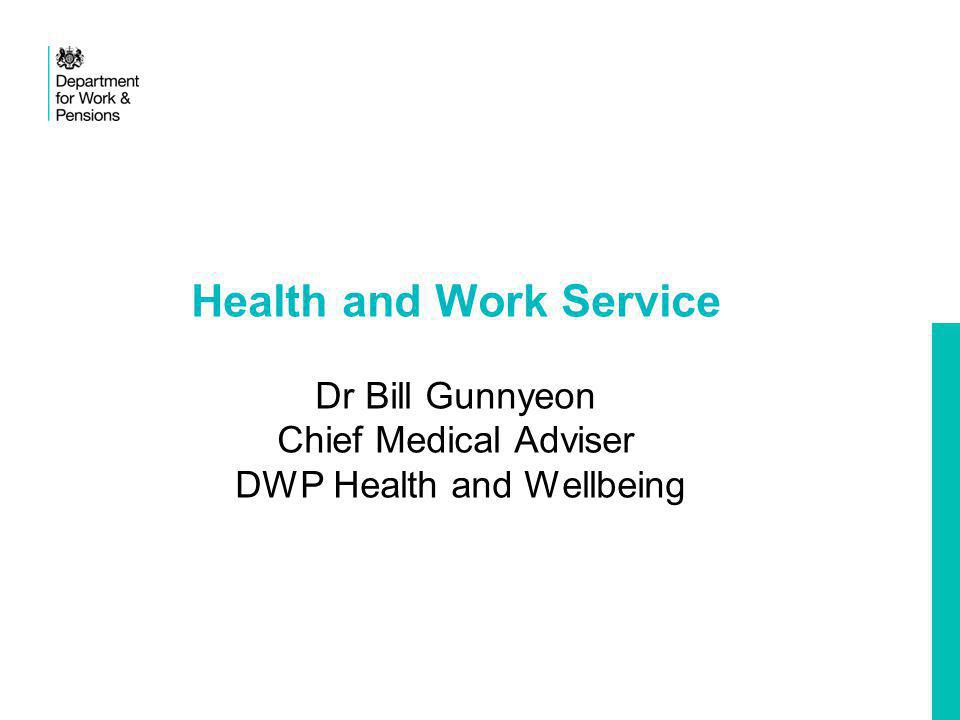 Health and Work Service Dr Bill Gunnyeon Chief Medical Adviser DWP Health and Wellbeing
