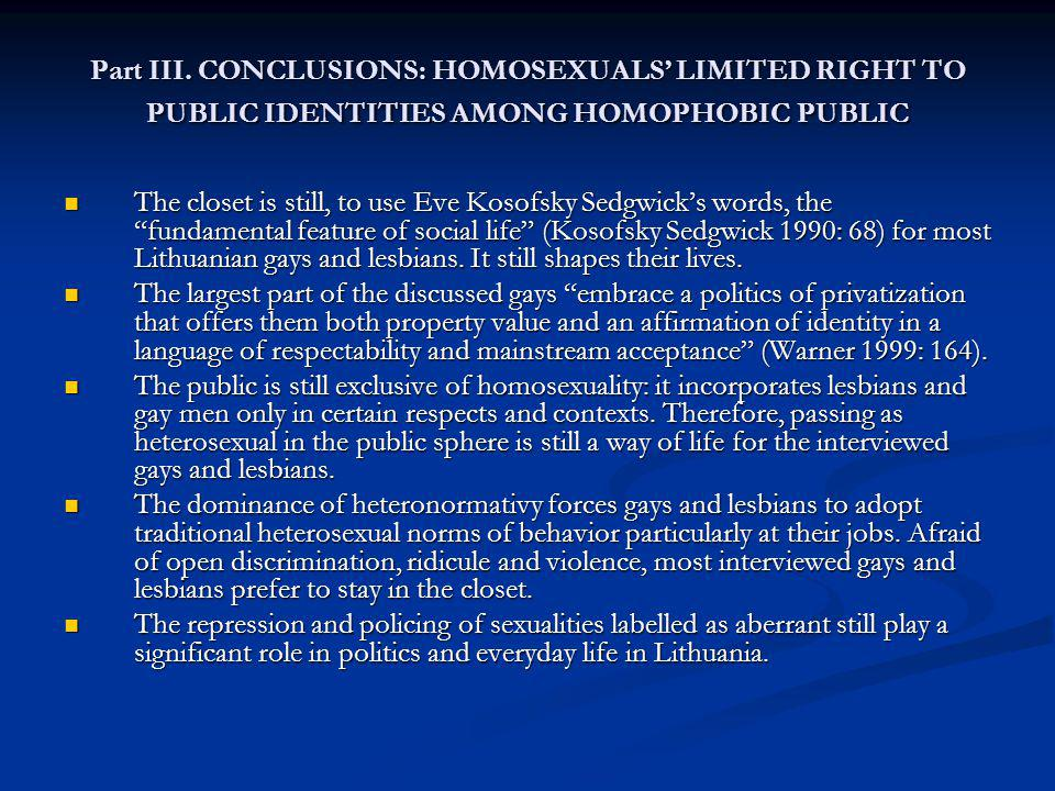 Part III. CONCLUSIONS: HOMOSEXUALS LIMITED RIGHT TO PUBLIC IDENTITIES AMONG HOMOPHOBIC PUBLIC The closet is still, to use Eve Kosofsky Sedgwicks words