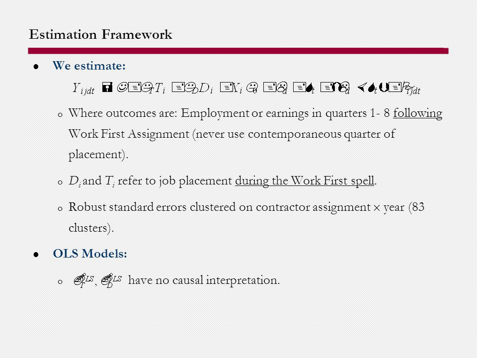 Estimation Framework We estimate: o Where outcomes are: Employment or earnings in quarters 1- 8 following Work First Assignment (never use contemporaneous quarter of placement).