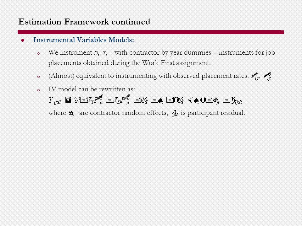 Estimation Framework continued Instrumental Variables Models: o We instrument with contractor by year dummiesinstruments for job placements obtained during the Work First assignment.