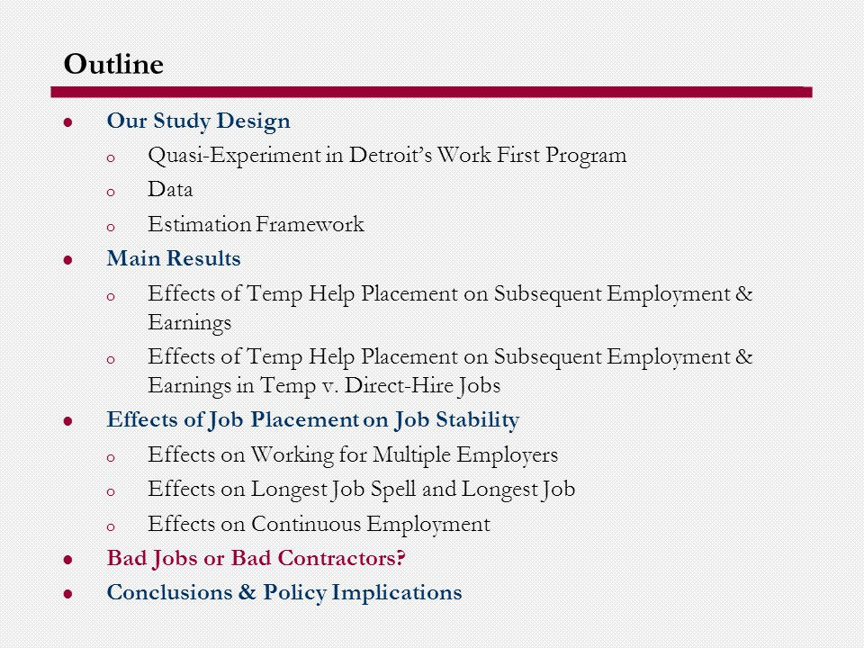 Outline Our Study Design o Quasi-Experiment in Detroits Work First Program o Data o Estimation Framework Main Results o Effects of Temp Help Placement on Subsequent Employment & Earnings o Effects of Temp Help Placement on Subsequent Employment & Earnings in Temp v.
