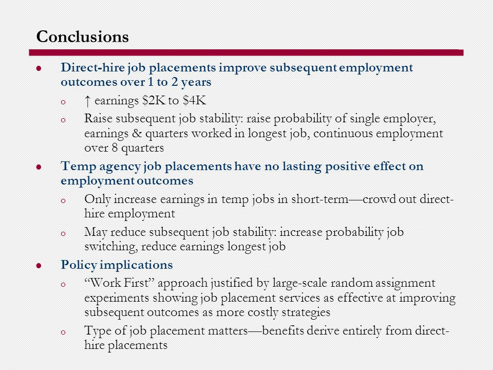 Conclusions Direct-hire job placements improve subsequent employment outcomes over 1 to 2 years o earnings $2K to $4K o Raise subsequent job stability: raise probability of single employer, earnings & quarters worked in longest job, continuous employment over 8 quarters Temp agency job placements have no lasting positive effect on employment outcomes o Only increase earnings in temp jobs in short-termcrowd out direct- hire employment o May reduce subsequent job stability: increase probability job switching, reduce earnings longest job Policy implications o Work First approach justified by large-scale random assignment experiments showing job placement services as effective at improving subsequent outcomes as more costly strategies o Type of job placement mattersbenefits derive entirely from direct- hire placements