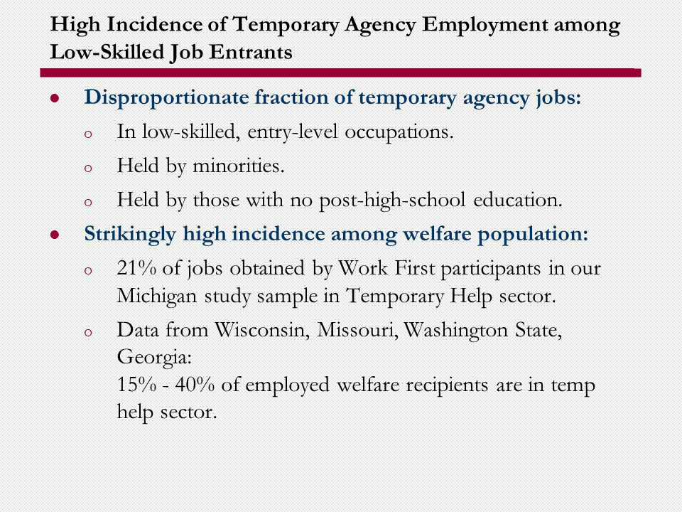 High Incidence of Temporary Agency Employment among Low-Skilled Job Entrants Disproportionate fraction of temporary agency jobs: o In low-skilled, entry-level occupations.
