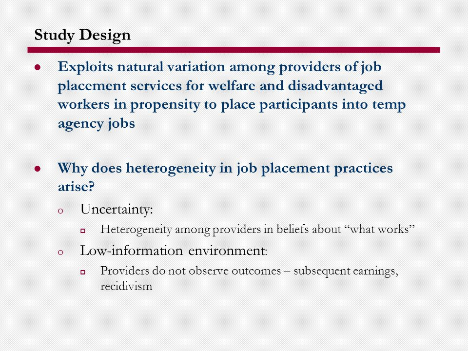 Study Design Exploits natural variation among providers of job placement services for welfare and disadvantaged workers in propensity to place participants into temp agency jobs Why does heterogeneity in job placement practices arise.