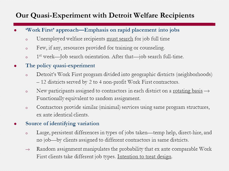 Our Quasi-Experiment with Detroit Welfare Recipients Work First approachEmphasis on rapid placement into jobs o Unemployed welfare recipients must search for job full time o Few, if any, resources provided for training or counseling.