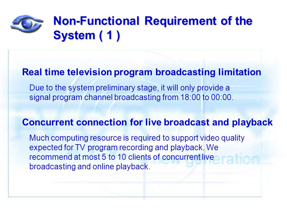 Non-Functional Requirement of the System ( 1 ) Real time television program broadcasting limitation Due to the system preliminary stage, it will only provide a signal program channel broadcasting from 18:00 to 00:00.