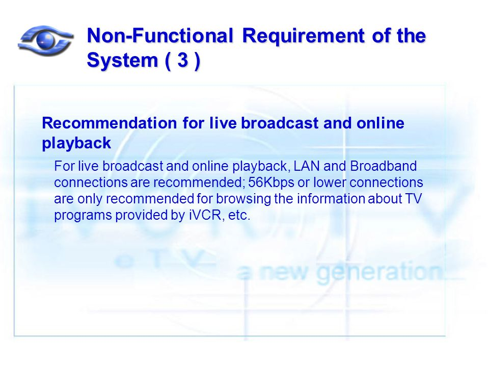 Non-Functional Requirement of the System ( 3 ) Recommendation for live broadcast and online playback For live broadcast and online playback, LAN and Broadband connections are recommended; 56Kbps or lower connections are only recommended for browsing the information about TV programs provided by iVCR, etc.