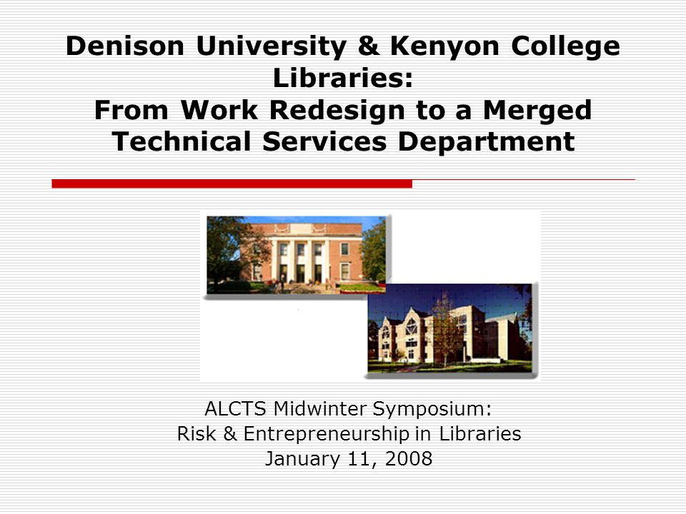 Denison University & Kenyon College Libraries: From Work Redesign to a Merged Technical Services Department ALCTS Midwinter Symposium: Risk & Entrepreneurship in Libraries January 11, 2008