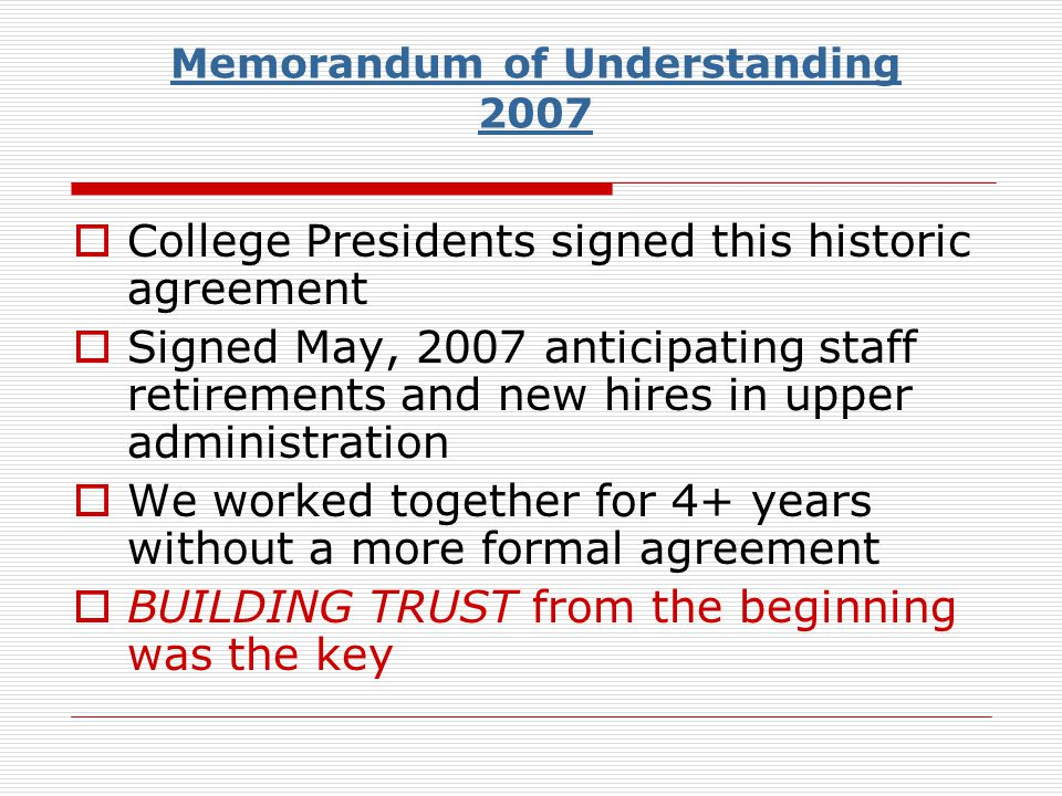 Memorandum of Understanding 2007 College Presidents signed this historic agreement Signed May, 2007 anticipating staff retirements and new hires in upper administration We worked together for 4+ years without a more formal agreement BUILDING TRUST from the beginning was the key