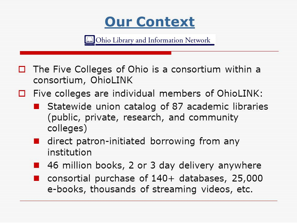 Our Context The Five Colleges of Ohio is a consortium within a consortium, OhioLINK Five colleges are individual members of OhioLINK: Statewide union catalog of 87 academic libraries (public, private, research, and community colleges) direct patron-initiated borrowing from any institution 46 million books, 2 or 3 day delivery anywhere consortial purchase of 140+ databases, 25,000 e-books, thousands of streaming videos, etc.