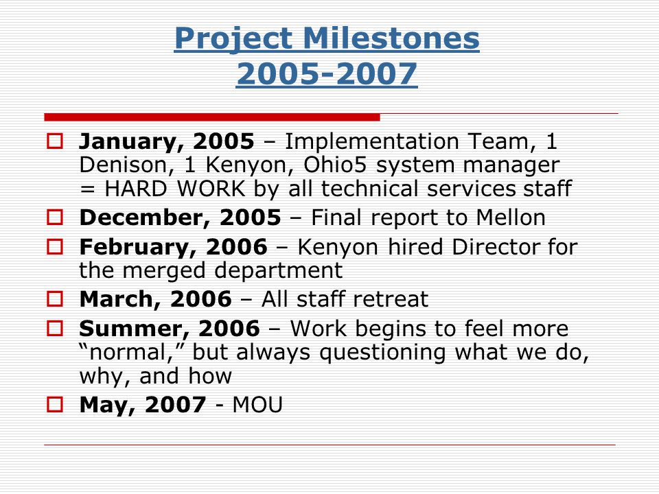 Project Milestones 2005-2007 January, 2005 – Implementation Team, 1 Denison, 1 Kenyon, Ohio5 system manager = HARD WORK by all technical services staff December, 2005 – Final report to Mellon February, 2006 – Kenyon hired Director for the merged department March, 2006 – All staff retreat Summer, 2006 – Work begins to feel more normal, but always questioning what we do, why, and how May, 2007 - MOU