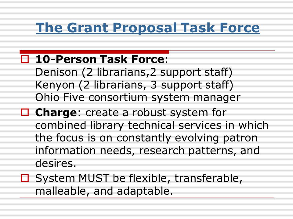 The Grant Proposal Task Force 10-Person Task Force: Denison (2 librarians,2 support staff) Kenyon (2 librarians, 3 support staff) Ohio Five consortium system manager Charge: create a robust system for combined library technical services in which the focus is on constantly evolving patron information needs, research patterns, and desires.