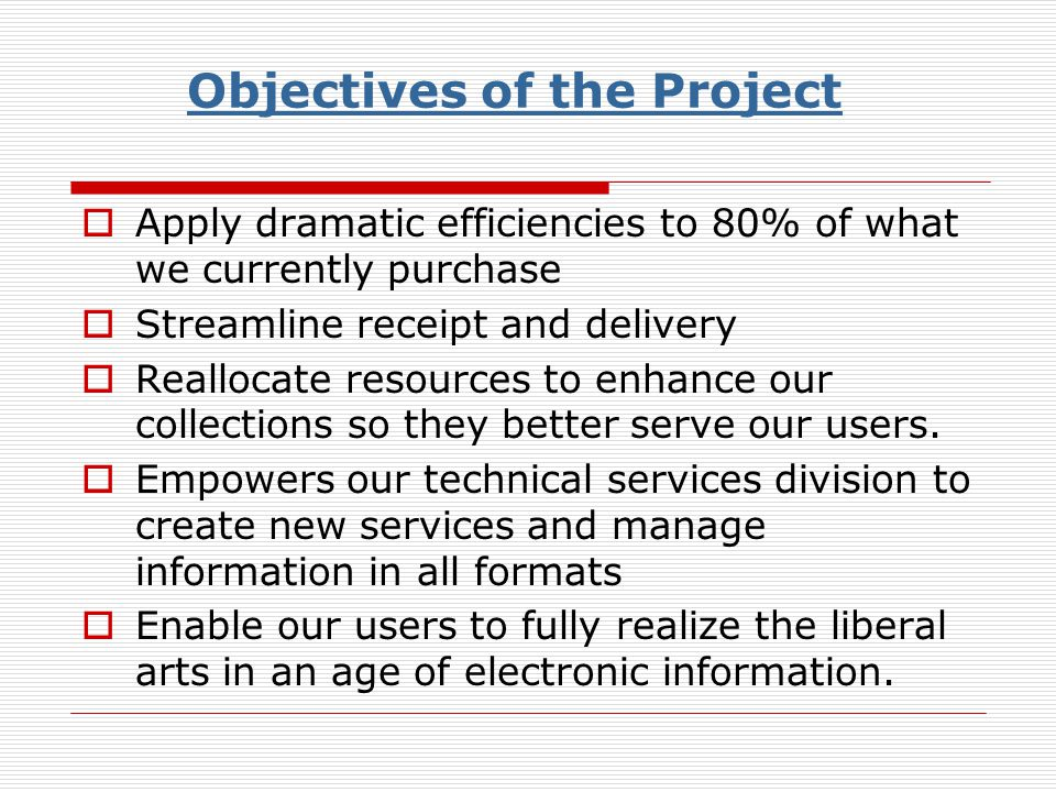 Objectives of the Project Apply dramatic efficiencies to 80% of what we currently purchase Streamline receipt and delivery Reallocate resources to enhance our collections so they better serve our users.