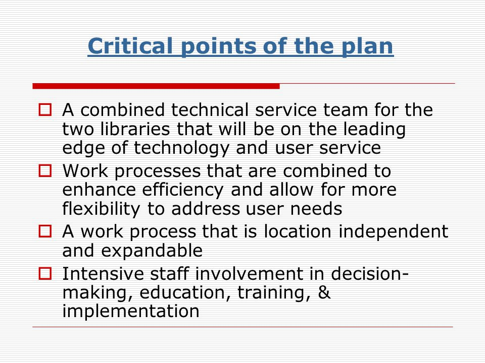 Critical points of the plan A combined technical service team for the two libraries that will be on the leading edge of technology and user service Work processes that are combined to enhance efficiency and allow for more flexibility to address user needs A work process that is location independent and expandable Intensive staff involvement in decision- making, education, training, & implementation