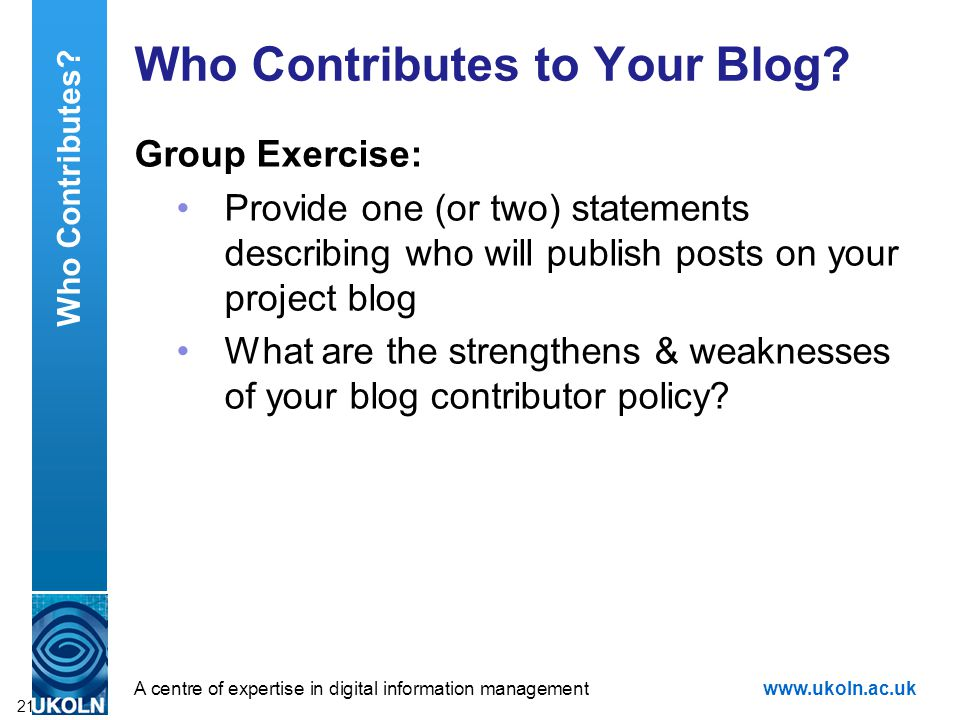A centre of expertise in digital information managementwww.ukoln.ac.uk Who Contributes to Your Blog? Group Exercise: Provide one (or two) statements d